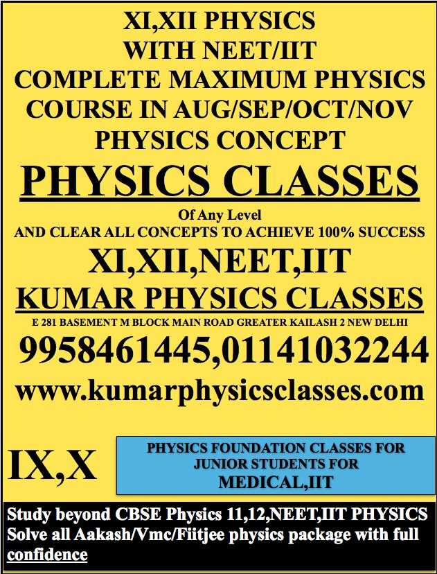 XI,XII PHYSICS WITH NEET/IIT COMPLETE MAXIMUM PHYSICS COURSE IN AUG/SEP/OCT/NOV PHYSICS CONCEPT PHYSICS CLASSES  Of Any Level AND CLEAR ALL CONCEPTS TO ACHIEVE 100% SUCCESS XI,XII,NEET,IIT KUMAR PHYSICS CLASSES E 281 BASEMENT M BLOCK MAIN ROAD GREATER KAILASH 2 NEW DELHI  9958461445,01141032244 www.kumarphysicsclasses.com