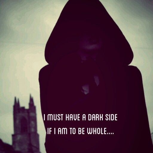 I must have a Dark Side if I am to be whole.