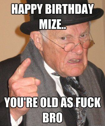 Happy Birthday Mize… You Are As Old As Fuck Brother!!! Have A Happy Birthday Old Man!!! Happy Birthday Old Man!! You Are One Step Closer To Touching Your Balls To The Water When You Are On The Toilet… Make your own birthday meme!! Happy Birthday Meme Sister Happy 30th Birthday Meme Happy Birthday Cousin Funny Meme …