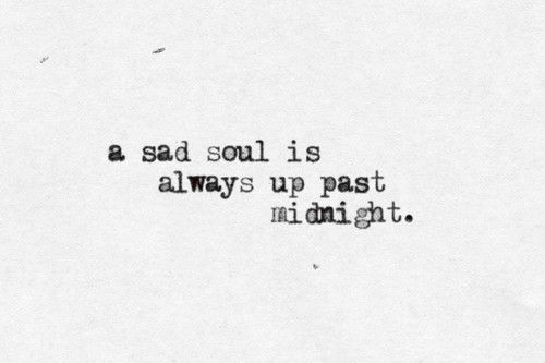 A sad soul is always up past midnight.