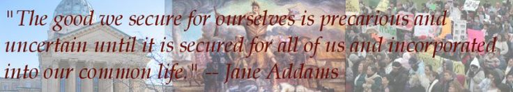"Jane Addams: ""The good we secure for ourselves is precarious and uncertain until it is secured for all of us and incorporated into our common life."""