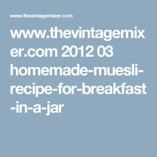 www.thevintagemixer.com 2012 03 homemade-muesli-recipe-for-breakfast-in-a-jar