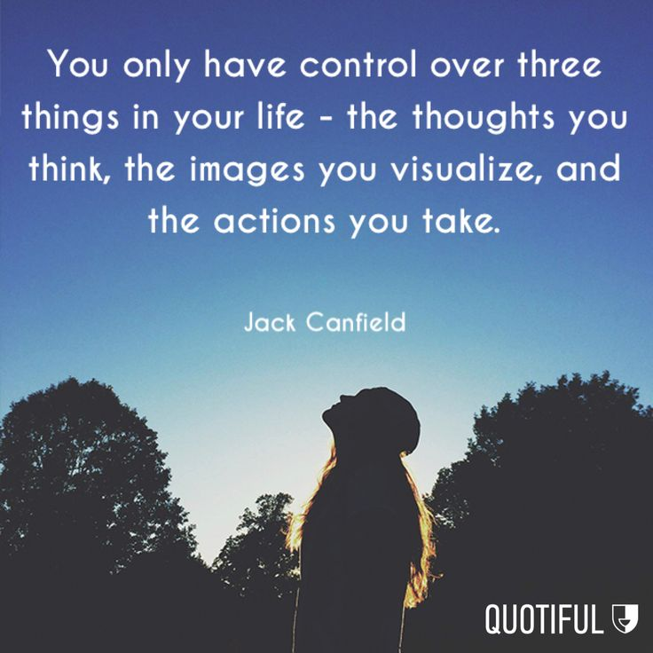 You only have control over three things in life--the thoughts you think, the images you visualize, and the action you take--Jack Canfield