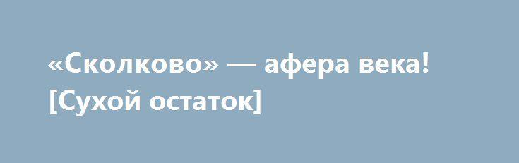 «Сколково» — афера века! [Сухой остаток] http://rusdozor.ru/2016/10/04/skolkovo-afera-veka-suxoj-ostatok/  В период президентства Д.Медведева было сказано очень много слов, «отлитых в граните», но были и решения, которые привели к созданию проектов по освоению бюджетных средств в интересах очень узкой группы высокопоставленных чиновников и приближенных к ним бизнесменов. Одним из таких ...