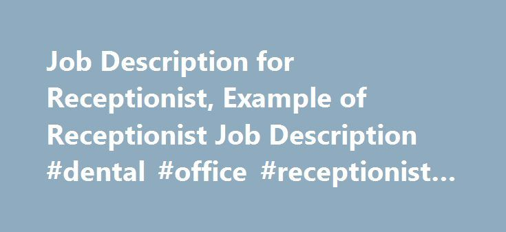Job Description for Receptionist, Example of Receptionist Job Description #dental #office #receptionist #job #description http://zambia.nef2.com/job-description-for-receptionist-example-of-receptionist-job-description-dental-office-receptionist-job-description/  # The job of a Receptionist involves managing consumers, visitors, telephone messages and calls in professional and efficient manner. In addition to this, a receptionist has to perform various clerical duties, which support in the…