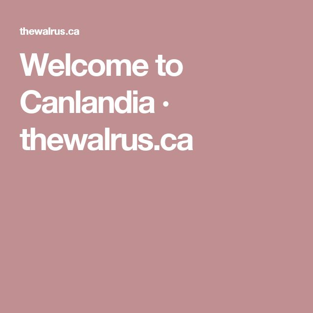 Welcome to Canlandia · thewalrus.ca