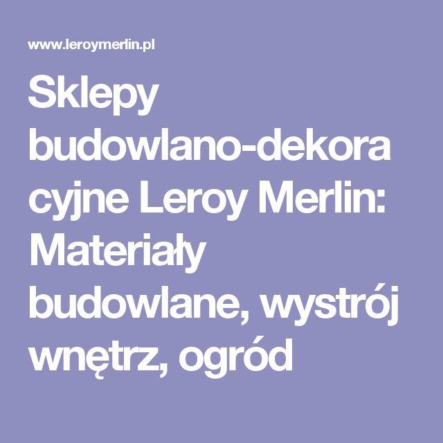 Sklepy budowlano-dekoracyjne Leroy Merlin: Materiały budowlane, wystrój wnętrz, ogród