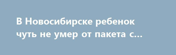 В Новосибирске ребенок чуть не умер от пакета с мусором https://apral.ru/2017/07/23/v-novosibirske-rebenok-chut-ne-umer-ot-paketa-s-musorom.html  Вчера, 22 июля, в Новосибирске 2-летнего ребенка чуть не убило мусором, выброшенным из окна многоэтажного жилого дома по улице Грибоедова 32/2. Об этой новости сообщают в пресс-службе регионального отделения МВД. Инцидент произошел приблизительно в пол девятого вечера во время прогулки мальчика с матерью. По утверждениям женщины, ее ребенок шел по…