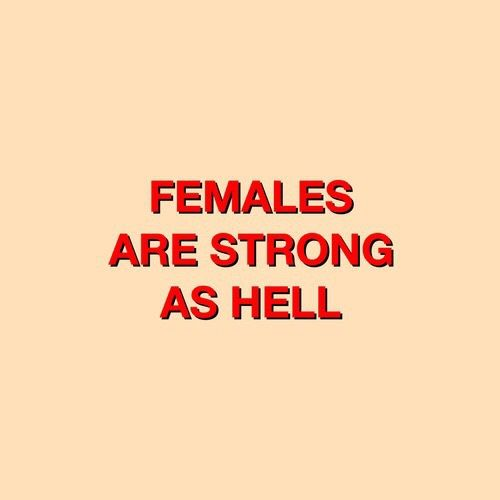 Females strong as hell and strong as heaven.