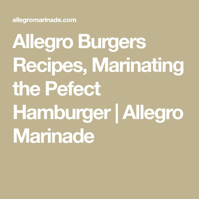 Allegro Burgers Recipes, Marinating the Pefect Hamburger | Allegro Marinade