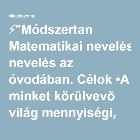 """⚡""""Módszertan Matematikai nevelés az óvodában. Célok •A minket körülvevő világ mennyiségi, formai kiterjedésbeli összefüggéseinek felfedezése, tapasztalása."""" előadása"""
