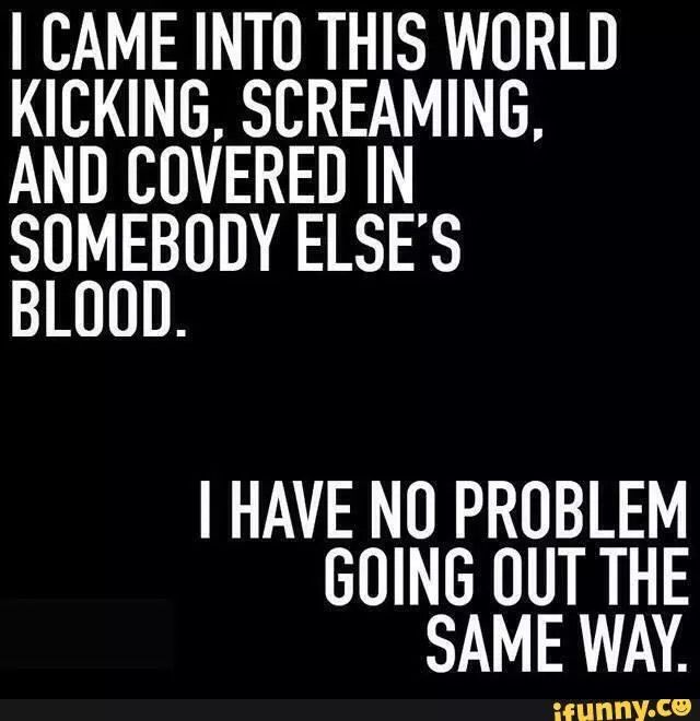 I came into this world kicking and screaming, and covered in someone else's blood I have no problem going out the same way.