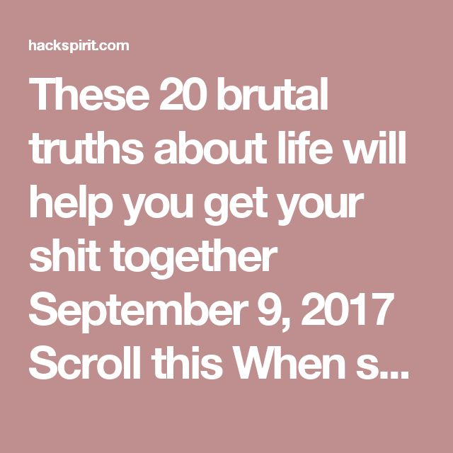 These 20 brutal truths about life will help you get your shit together September 9, 2017 Scroll this    When someone finally sits you down and tells it like it is, it can be a hard pill to swallow.  But if you want to really enjoy life, you need to get to the nitty gritty fast and cut the crap out of your life so you can spend time on the things that matter to you.  Here are 20 brutal truths about life that no one wants to admit.  1) You'll stop living some day.  We all want to think we are…