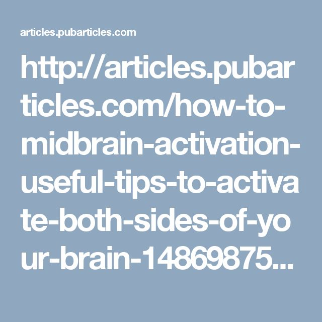 http://articles.pubarticles.com/how-to-midbrain-activation-useful-tips-to-activate-both-sides-of-your-brain-1486987521,1674957.html