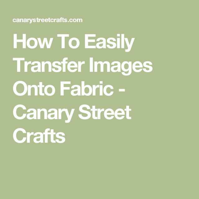 How To Easily Transfer Images Onto Fabric - Canary Street Crafts