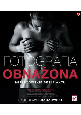 Fotografia obnażona. Mistrzowskie sesje aktu - Radosław Brzozowski