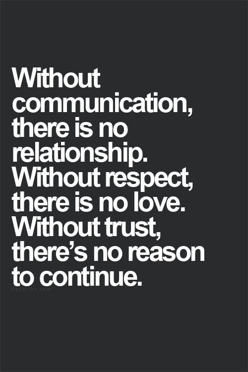 """""""Without communication, there is no relationship. Without respect, there is no love. Without trust, there's no reason to continue."""". Relationship quotes and inspirational quotes. These quotes can be helpful to support your relationship goals, advice, tips and ideas for happy friendships, and happy relationships."""