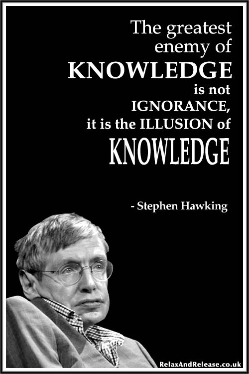 """""""The greatest enemy of knowledge is not ignorance, it is the illusion of knowledge."""" ~ Stephen Hawking"""