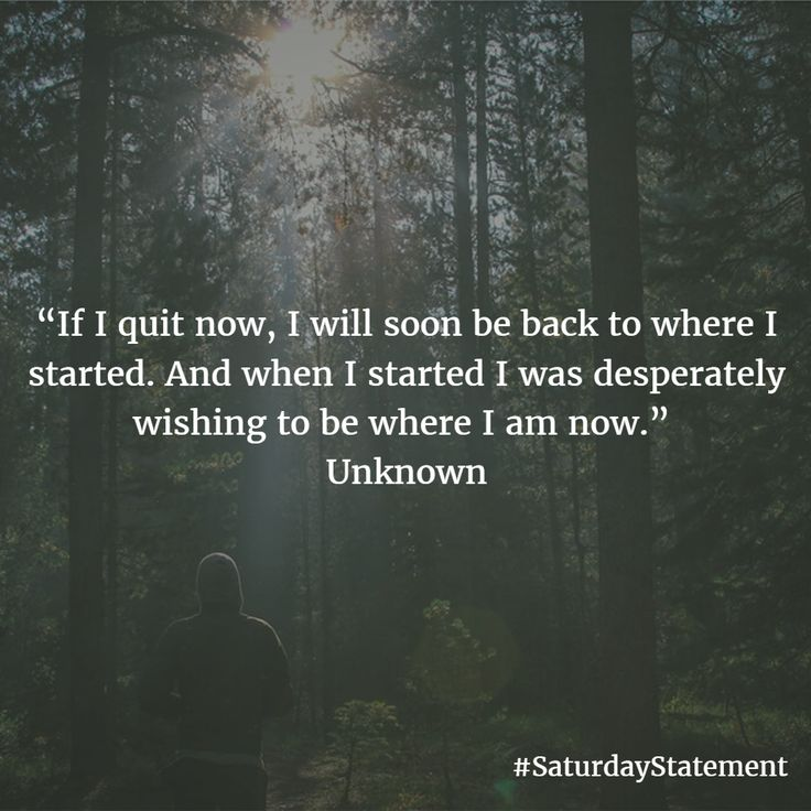 """If I quit now, I will soon be back to where I started. And when I started I was desperately wishing to be where I am now."" Unknown"