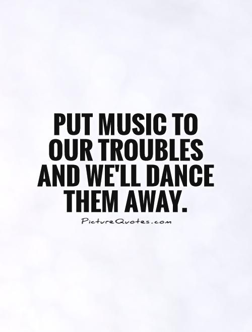 Put music to our troubles and we'll dance them away. Music quotes on PictureQuotes.com.