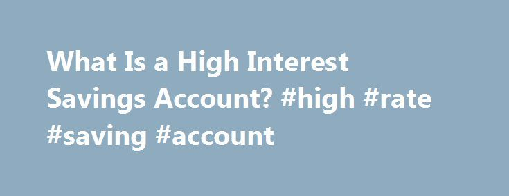What Is a High Interest Savings Account? #high #rate #saving #account http://pittsburgh.remmont.com/what-is-a-high-interest-savings-account-high-rate-saving-account/  # What Is a High Interest Savings Account? A savings account is a type of bank account in which you may place your money for security, accounting purposes and financial growth. As you keep money in your savings account, your bank will pay you interest. High interest savings accounts are exactly like other savings accounts…