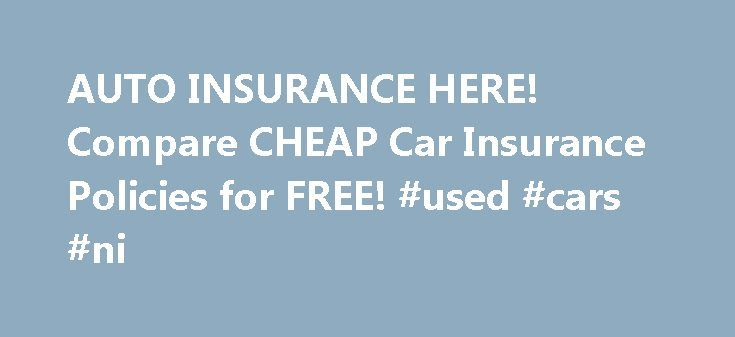 AUTO INSURANCE HERE! Compare CHEAP Car Insurance Policies for FREE! #used #cars #ni http://remmont.com/auto-insurance-here-compare-cheap-car-insurance-policies-for-free-used-cars-ni/  #online car insurance quotes # Helping You Find Your Insurance Quote In every state there is a requirement for car insurance. While the minimum insurance you need may fluctuate, the need for it never does. Getting the best auto insurance quote around can mean the difference between getting ripped off, and…