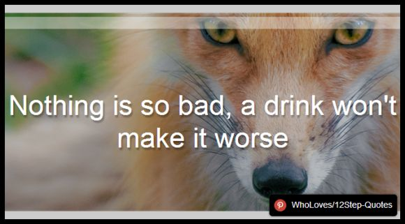 Nothing is so bad, a drink won't make it worse - www.pinterest.com/WhoLoves/12Step-Quotes #12Steps #InspirationalQuotes #Quotes