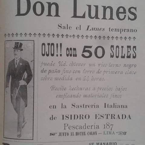 """Estimad@ ciudadan@ Un anuncio para recordar: Lea usted """"DON LUNES"""" Sale el lunes temprano ���� Ojo con 50 soles puede usted obtener un rico terno negro *En la Sastrería Italiana de ISIDRO ESTRADA* Dirección: PescaderÍa 187 �� �� Junto al Hotel Colon - LIMA�� Don Lunes- Semanario popular (Lima, 1920)  RIMAQ #SEMANARIOPOPULAR #AnunciosDeLujo  #DonLunes #LIMA #peru http://misstagram.com/ipost/1540733089142085919/?code=BVhyJTYARkf"""