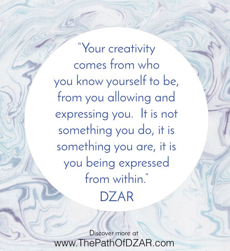 """Your creativity comes from who  you know yourself to be, from you allowing and  expressing you.  It is not something you do, it is  something you are, it is you being expressed  from within."" Discover more wisdom from Source at www.ThePathOfDZAR.com"
