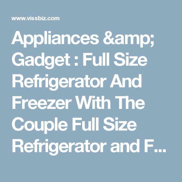Appliances & Gadget : Full Size Refrigerator And Freezer With The Couple Full Size Refrigerator and Freezer Small Freezers' Walmart Appliances' Dorm Size Refrigerator or Appliances & Gadgets