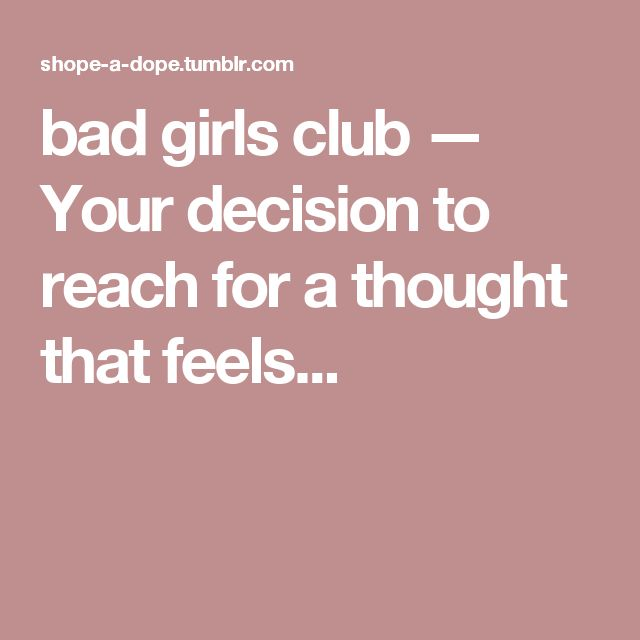 bad girls club — Your decision to reach for a thought that feels...