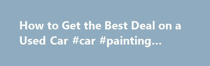 How to Get the Best Deal on a Used Car #car #painting #prices http://cars.remmont.com/how-to-get-the-best-deal-on-a-used-car-car-painting-prices/  #used car deals # How to Get the Best Deal on a Used Car By Jessica L. Anderson | June 2011 Prices are higher, but our strategies will help you land a bargain. As new cars are sold, used cars enter the market. But over the past few years, new-car sales fell off a cliff…The post How to Get the Best Deal on a Used Car #car #painting #prices appeared…