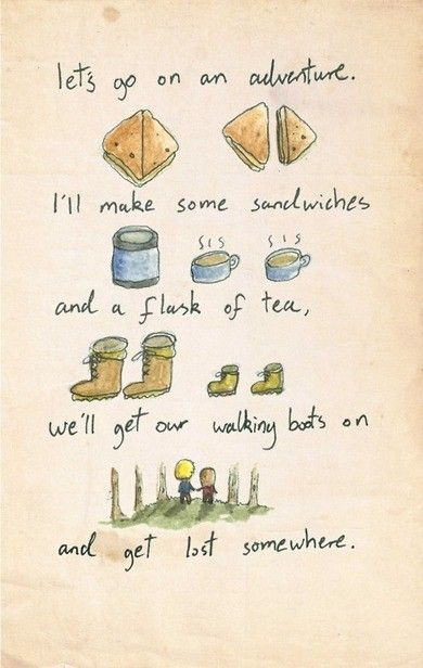 """Lets go on a an adventure. I'll make some sandwiches and a flask of tea. We'll get our walking boots on and get lost somewhere"""