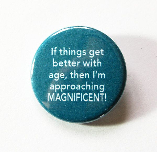 Birthday Pin, Aging, Funny Pin, Pinback buttons, Lapel Pin, Made in Canada, Humor, Getting Older, Get Better with age, magnificent (5435) by KellysMagnets on Etsy