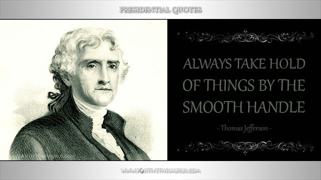 "Inspirational quote by Thomas Jefferson ""Always take hold of things by the smooth handle""  @PositiveSaurus #ThomasJefferson #PresidentialQuotes #PositiveWords #PositiveSaurus #QuoteSaurus http://www.positivethesaurus.com/2016/09/inspirational-presidential-quotes-by-thomas-jefferson.html"