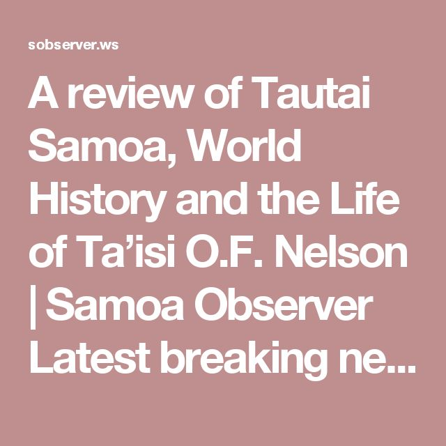 A review of Tautai Samoa, World History and the Life of Ta'isi O.F. Nelson   Samoa Observer Latest breaking news articles, photos, video, blogs, reviews, analysis, opinion and reader comment from Samoa and around the World, Latest samoan news articles, photos, video, world, sport, technology, opinion, editorial, manu samoa