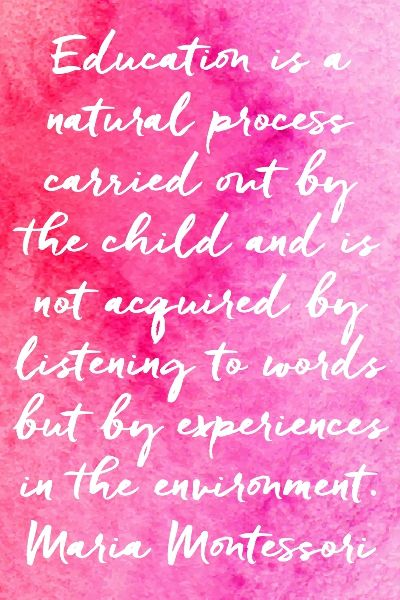 Education is a natural process carried out by the child – Maria Montessori