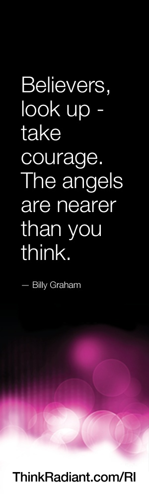 Believers, look up - take courage. The angels are nearer than you think. - Billy Graham