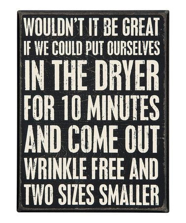 'Wrinkle Free' Wall Sign Wouldn't It Be Great If We Could Put ourselves In The Dryer For 10 Minutes And Come Out Wrinkle Free And Two sizes Smaller. #zulilyfinds