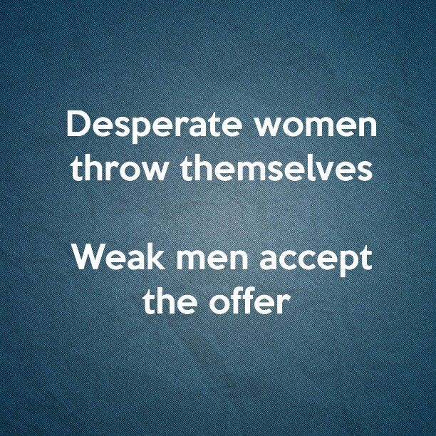 Truth....thank god I surround myself with women who think highly of themselves...there are plenty desperate ones who cld care less...