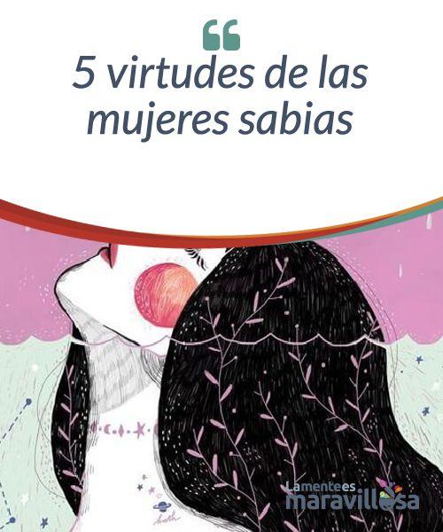 5 virtudes de las mujeres sabias  No es que exista un grupo de mujeres sabias y otro de mujeres torpes. Toda mujer, y todo ser humano en realidad, llevan dentro de sí la semilla de la sabiduría. Lo que pasa es que algunos escuchan el rumor de esos aprendizajes, mientras que otros prefieren hacer oídos sordos a su rumor.