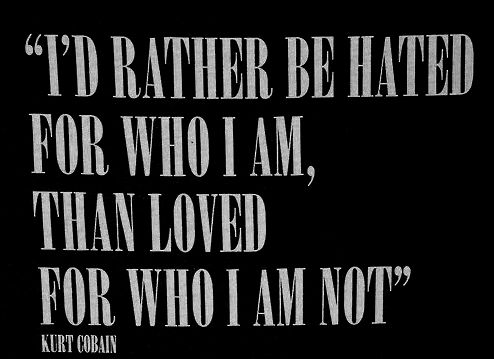 """""""I'd rather be hated for who I am, than loved for who I am not."""" -- Kurt Cobain"""