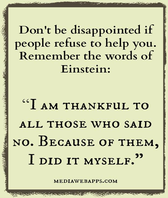 """Don`t be disappointed if people refuse to help you. Remember the words of Einstein: """"I am thankful to all those who said no. Because of them, I did it myself."""" .... #Quote #Saying"""