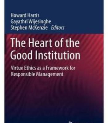 The Heart Of The Good Institution: Virtue Ethics As A Framework For Responsible Management PDF