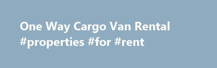 One Way Cargo Van Rental #properties #for #rent http://rental.remmont.com/one-way-cargo-van-rental-properties-for-rent/  #cargo van rental one way # One Way Cargo Van Rental Nov. 26, 2008 A one-way cargo van rental can be a great option if you are planning to haul a number of items from one place to another place, which is a long distance away. It means that you do not have to drop...