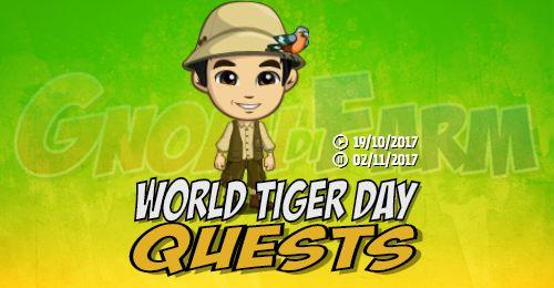 World Tiger Day Quests tempo stimato per la lettura di questo articolo 4 minuti  Inizio previsto per il 19/10/2017 alle ore 13:30 circa Scadenza il 02/11/2017 alle ore 18:00 circa  Ciao! Sapete che giorno è? È la Giornata Mondiale della Tigre! È ora di apprendere e diffondere la consapevolezza sulle Tigri.  Mancano 15 giorni 5 ore 54 minuti 32 secondi alla scadenza della quest!      Quest #1  Fatti mandare dai tuoi vicini7 Hopping Tiger; con gli sconti SmartQuest dovrebbero servirne…