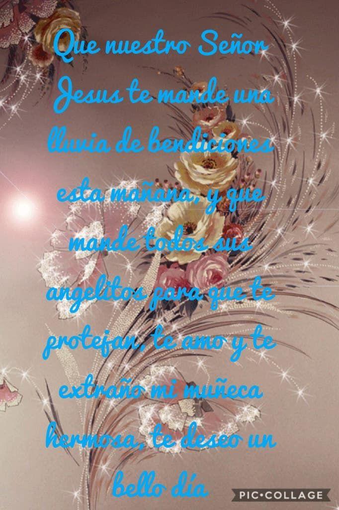 Que nuestro Señor Jesus te mande una lluvia de bendiciones esta mañana, y que mande todos sus angelitos para que te protejan, te amo y te extraño mi muñeca hermosa, te deseo un bello día