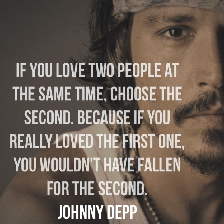 if you love two people at the same time, choose the second. Because if you really loved the first one, you wouldn't have fallen for the second. Johnny Depp