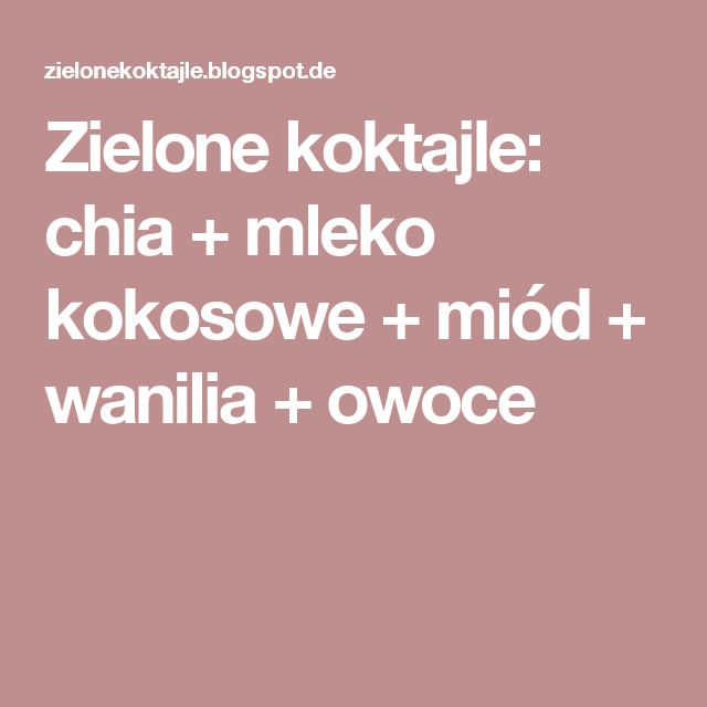 Zielone koktajle: chia + mleko kokosowe + miód + wanilia + owoce
