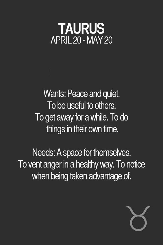 Wants: Peace and quiet. To be useful to others. To get away for a while. To do things in their own time. Needs: A space for themselves. To vent anger in a healthy way. To notice when being taken advantage of. Taurus | Taurus Quotes | Taurus Zodiac Signs